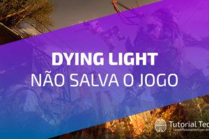 Dying light Não Salva jogo [RESOLVIDO]